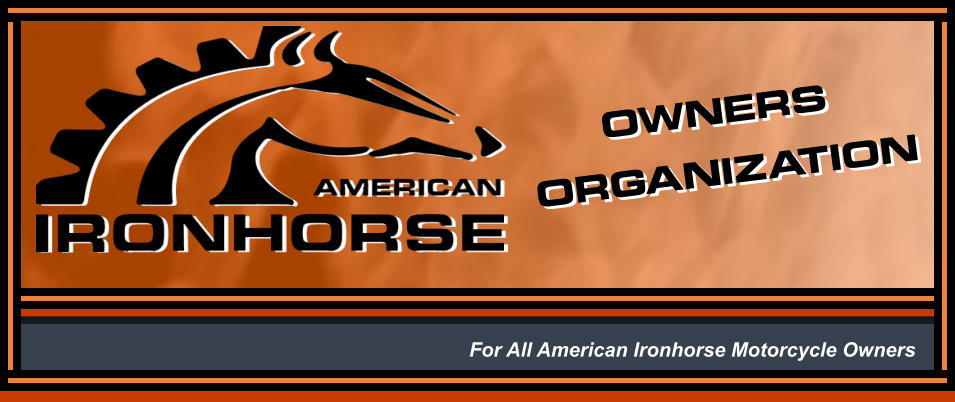 ORGANIZATION ORGANIZATION OWNERS OWNERS For All American Ironhorse Motorcycle Owners
