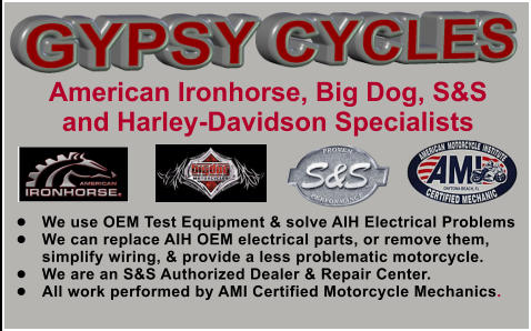 �	We use OEM Test Equipment & solve AIH Electrical Problems �	We can replace AIH OEM electrical parts, or remove them, simplify wiring, & provide a less problematic motorcycle. �	We are an S&S Authorized Dealer & Repair Center. �	All work performed by AMI Certified Motorcycle Mechanics. American Ironhorse, Big Dog, S&S and Harley-Davidson Specialists GYPSY CYCLES